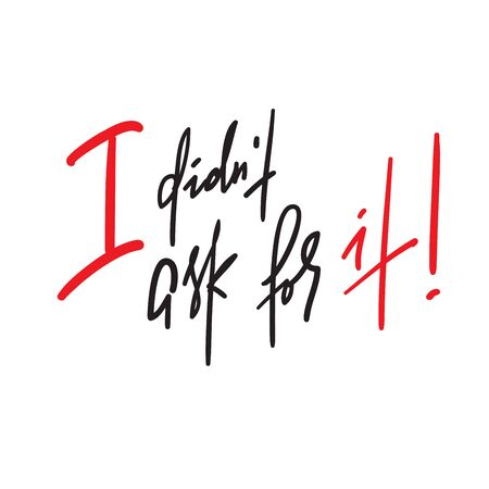 I didnt ask for it -inspire motivational quote. Hand drawn lettering. Youth slang, idiom. Print for inspirational poster, t-shirt, bag, cups, card, flyer, sticker, badge. Emotional calligraphy writing