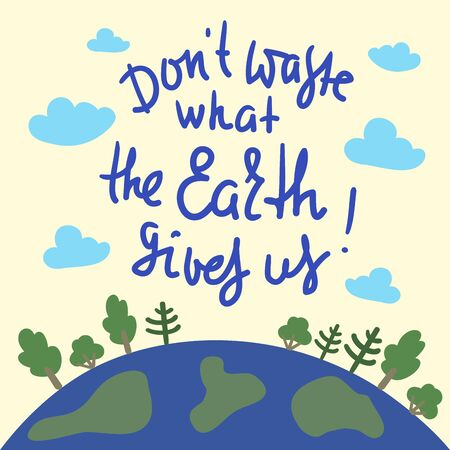 Dont waste what the Earth gives us - environmental inspire and motivational quote. Print for inspirational poster, t-shirt, bag, cups, card, flyer, sticker, badge. Cute and funny vector Ilustrace