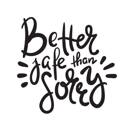 Better safe than sorry - inspire motivational quote. Hand drawn beautiful lettering. Print for inspirational poster, t-shirt, bag, cups, card, flyer, sticker, badge. Elegant calligraphy writing
