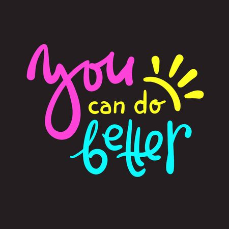 You can do better - inspire motivational quote. Hand drawn beautiful lettering. Print for inspirational poster, t-shirt, bag, cups, card, flyer, sticker, badge. Cute funny vector writing