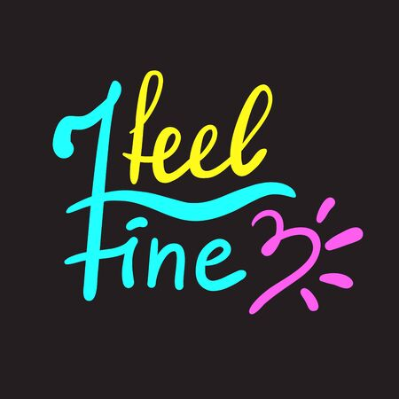 I feel fine - inspire motivational quote. Hand drawn beautiful lettering. Print for inspirational poster, t-shirt, bag, cups, card, flyer, sticker, badge. Cute funny vector writing