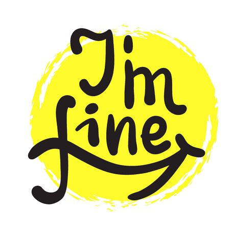 I am fine - inspire motivational quote. Hand drawn beautiful lettering. Print for inspirational poster, t-shirt, bag, cups, card, flyer, sticker, badge. Cute funny vector writing