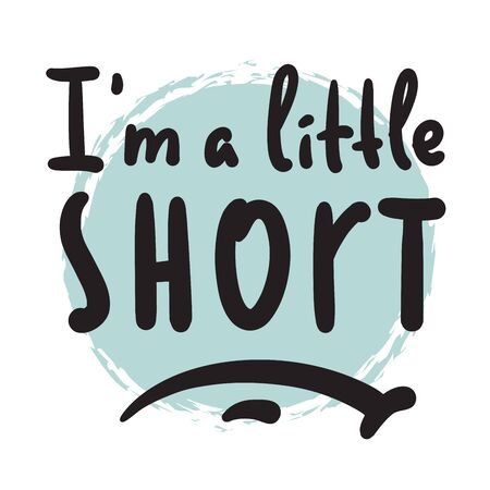 I am a little short - inspire motivational quote. Hand drawn beautiful lettering. Print for inspirational poster, t-shirt, bag, cups, card, flyer, sticker, badge. Cute funny vector writing Illustration