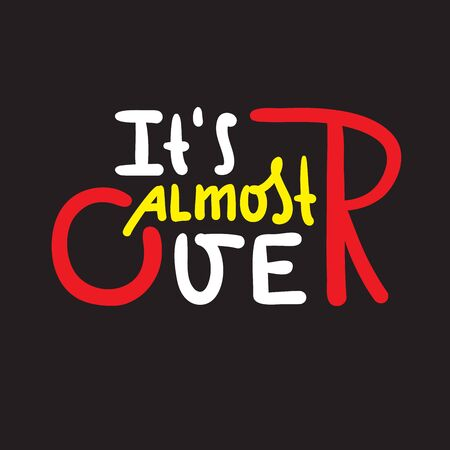 It's almost over - inspire motivational quote. Hand drawn beautiful lettering. Print for inspirational poster, t-shirt, bag, cups, card, flyer, sticker, badge. Cute funny vector writing