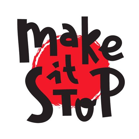 Make it stop - inspire motivational quote. Hand drawn beautiful lettering. Print for inspirational poster, t-shirt, bag, cups, card, flyer, sticker, badge. Cute funny vector writing