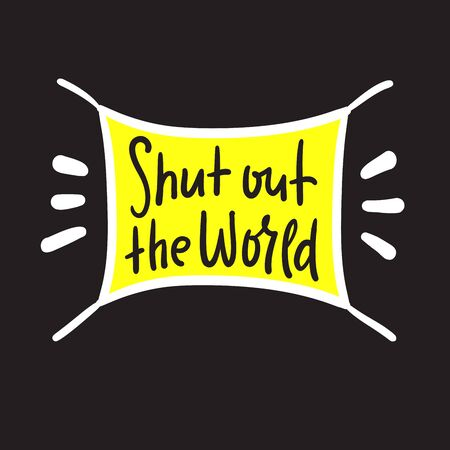 Shut out the world - inspire motivational quote. Hand drawn beautiful lettering. Print for inspirational poster, t-shirt, bag, cups, card, flyer, sticker, badge. Cute funny vector writing