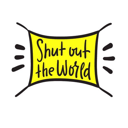 Shut out the world - inspire motivational quote. Hand drawn beautiful lettering.