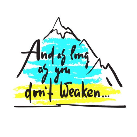 And as long as you dont weaken - inspire and motivational quote. Hand drawn beautiful lettering. Print for inspirational poster, t-shirt, bag, cups, card, flyer, sticker, badge. Cute and funny vector Illustration