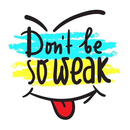 Don't be so weak - simple inspire and motivational quote. Hand drawn beautiful lettering. Print for inspirational poster, t-shirt, bag, cups, card, flyer, sticker, badge. Cute and funny vector