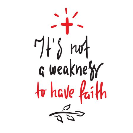 It is not a weakness to have faith - simple inspire and motivational religious quote. Hand drawn beautiful lettering. Print for inspirational poster, t-shirt, bag, cups, card, flyer, sticker, badge. Vector Illustration