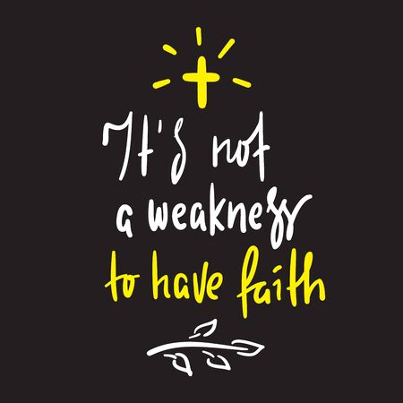 It is not a weakness to have faith - simple inspire and motivational religious quote. Hand drawn beautiful lettering. Print for inspirational poster, t-shirt, bag, cups, card, flyer, sticker, badge.