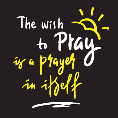 The wish to pray - inspire and motivational religious quote. Hand drawn beautiful lettering. Print for inspirational poster, t-shirt, bag, cups, card, flyer, sticker, badge. Cute funny vector
