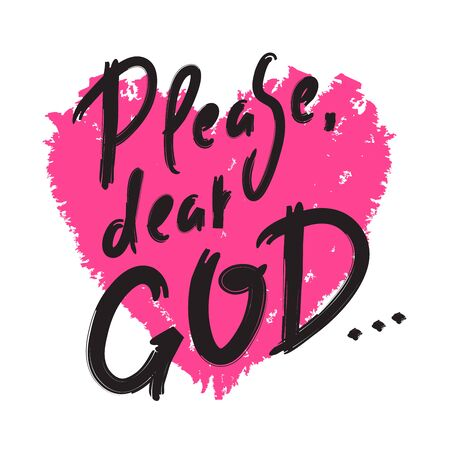 Please dear God - inspire motivational religious quote. Hand drawn beautiful lettering. Print for inspirational poster, t-shirt, bag, cups, card, flyer, sticker, badge. Cute funny vector