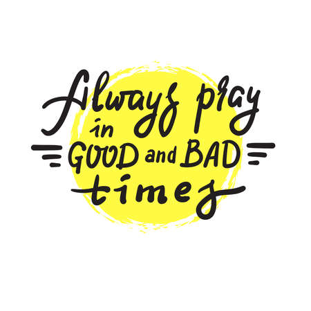 Always pray in good and bad times - inspire motivational religious quote. Hand drawn beautiful lettering. Print for inspirational poster, t-shirt, bag, cups, card, flyer, sticker, badge. Funny vector