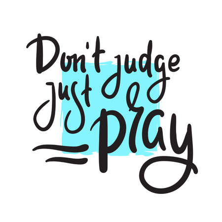 Don't judge, just pray -inspire motivational religious quote. Hand drawn beautiful lettering. Print for inspirational poster, t-shirt, bag, cups, card, flyer, sticker, badge. Cute funny vector writing