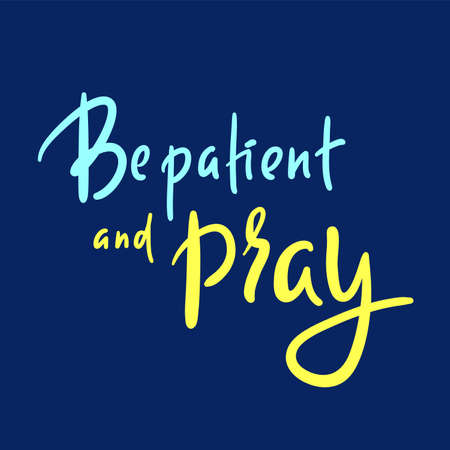 Be patient and pray - inspire motivational religious quote. Hand drawn beautiful lettering. Illustration