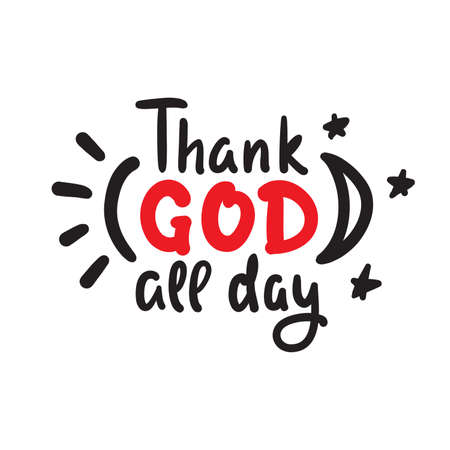 Thank God all day - inspire motivational religious quote. Hand drawn beautiful lettering. Print for inspirational poster, t-shirt, bag, cups, card, flyer, sticker, badge. Cute funny vector writing