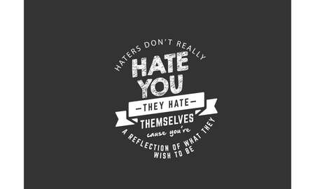 haters don't really hate you they hate themselves cause you're a reflection of what they wish to be