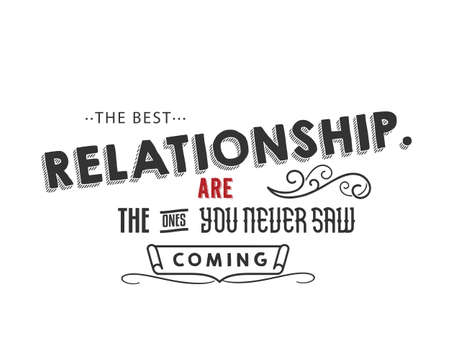 the best relationship are the one you never saw coming
