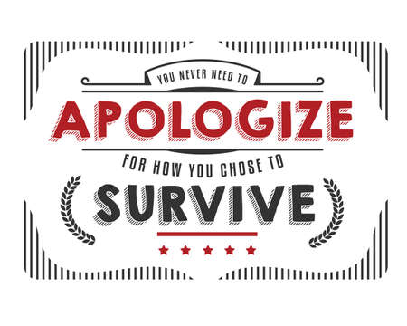 you never need to apologize for how you chose to survive
