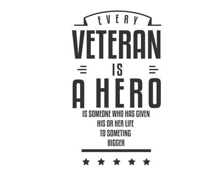 every veteran is a hero is someone who has given his or her life to something bigger