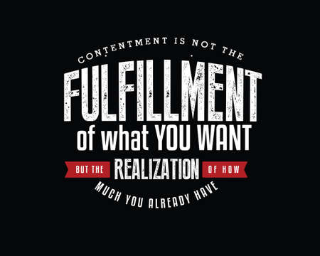 Contentment is not the fulfillment of what you want, but the realization of how much you already have