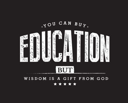You can buy education, but wisdom is a gift from God