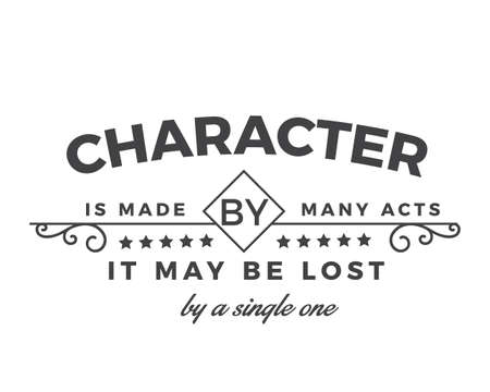 Character is made by many acts; it may be lost by a single one