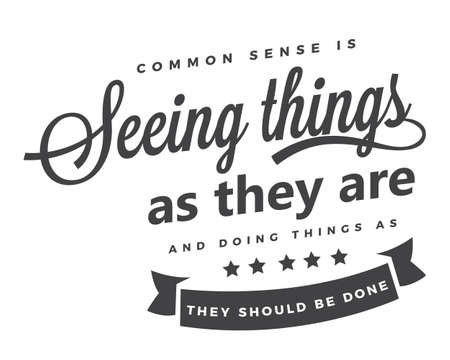 Common sense is seeing things as they are, and doing things as they should be done