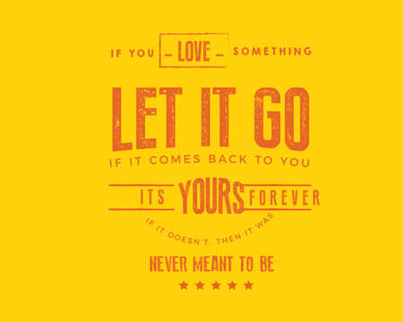 If you love something, let it go. If it comes back to you, its yours forever. If it doesn't, then it was never meant to be