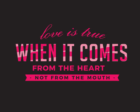 Love is true when it comes from the HEART, not from the MOUTH.