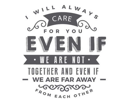 I will always care for you even if we are not together and even if we are far away from each other