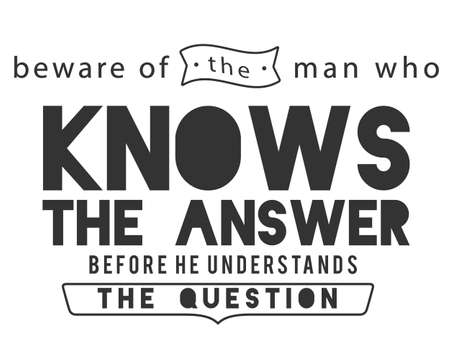 beware of the man who knows the answer before he understands the question