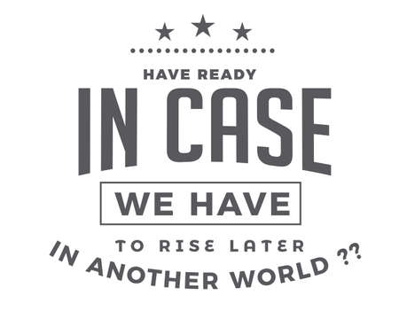 have ready in case we have to rise later in another world ??