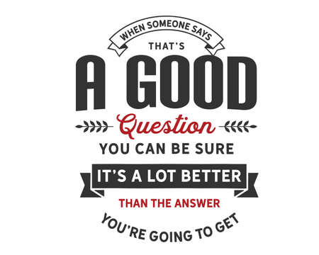 when someone says, that's a good question you can be sure it's a lot better than the answer you're going to get