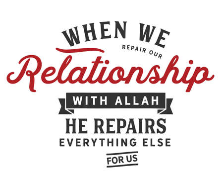 When we repair our relationship with Allah, He repairs everything else for us