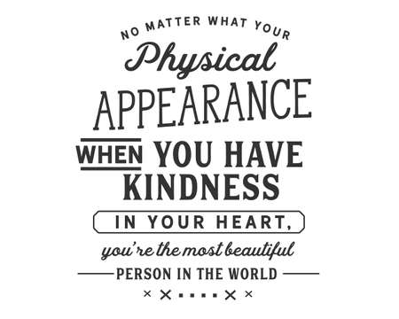 No matter what your physical appearance, when you have kindness in your heart, You're the most beautiful person in the world