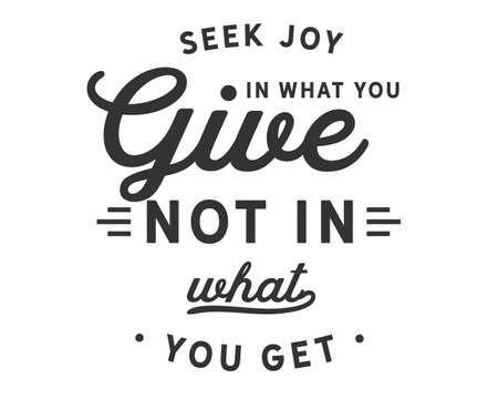 Seek joy in what you give not in what you get