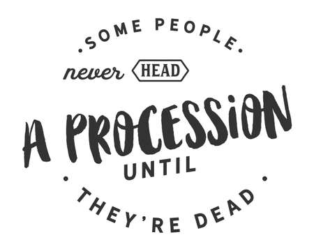 Some people never head a procession until they're dead
