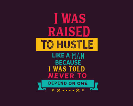 I was raised to hustle like a man because i was told never to depend on one