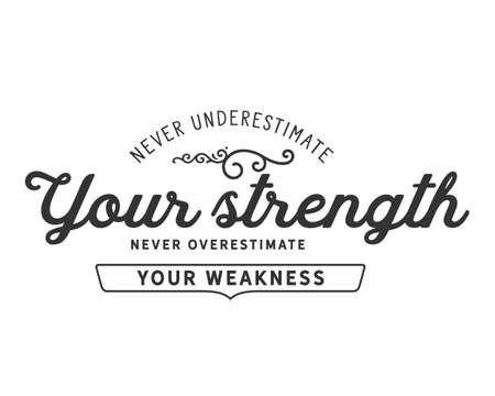 never underestimate your strength never overestimate your weakness