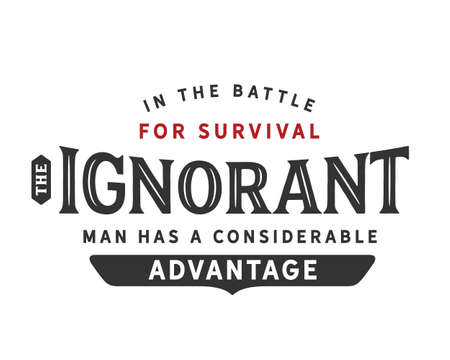 in the battle for survival the ignorant man has a considerable advantage