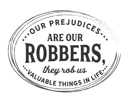 Our prejudices are our robbers, they rob us valuable things in life