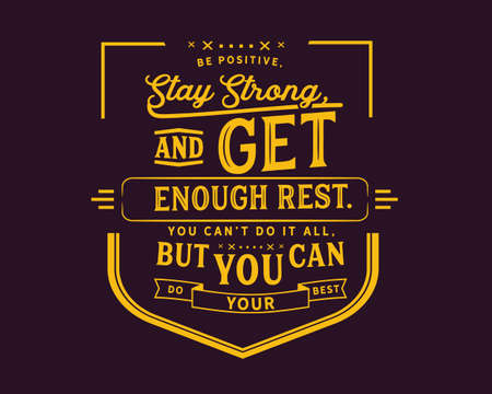 Be positive, stay strong, and get enough rest. You can't do it all, but you can do your best
