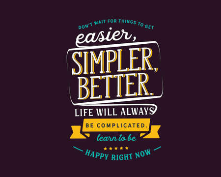 Don't wait for things to get easier, simpler, better. Life will always be complicated. Learn to be happy right now