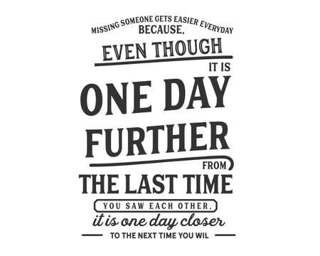 missing someone gets easier everyday because, even though it is one day futher from the last time you saw each other, it is one day closer to the next time you will