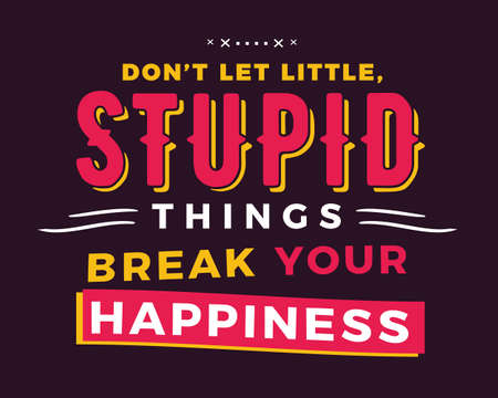 Don't let little, stupid things break your happiness.