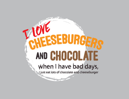i love cheeseburgers and chocolate when i have bad days, i just eat lots of chocolate and cheeseburger