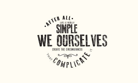 After all, life is really simple; we ourselves create the circumstances that complicate it