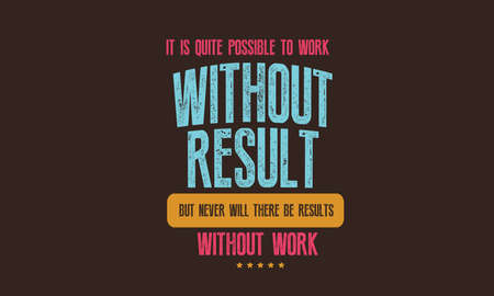 It is quite possible to work without results, but never will there be results without work